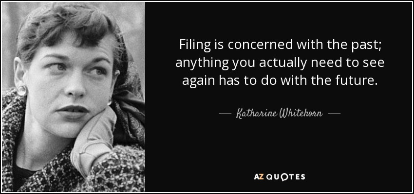 Filing is concerned with the past; anything you actually need to see again has to do with the future. - Katharine Whitehorn