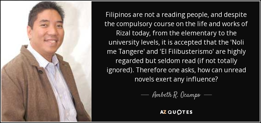 Filipinos are not a reading people, and despite the compulsory course on the life and works of Rizal today, from the elementary to the university levels, it is accepted that the 'Noli me Tangere' and 'El Filibusterismo' are highly regarded but seldom read (if not totally ignored). Therefore one asks, how can unread novels exert any influence? - Ambeth R. Ocampo