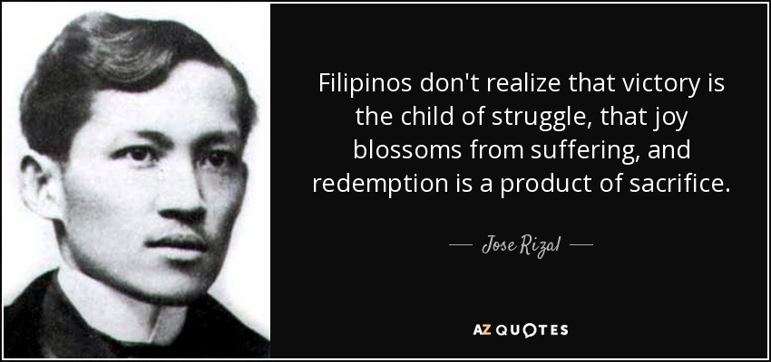 Filipinos don't realize that victory is the child of struggle, that joy blossoms from suffering, and redemption is a product of sacrifice. - Jose Rizal