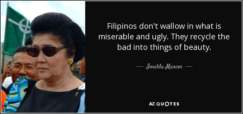 Filipinos don't wallow in what is miserable and ugly. They recycle the bad into things of beauty. - Imelda Marcos