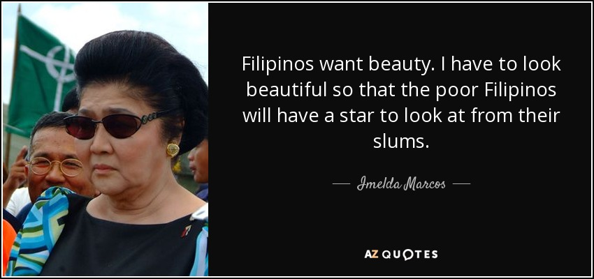 Filipinos want beauty. I have to look beautiful so that the poor Filipinos will have a star to look at from their slums. - Imelda Marcos