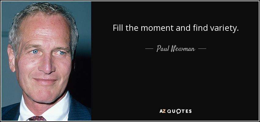 Fill the moment and find variety. - Paul Newman
