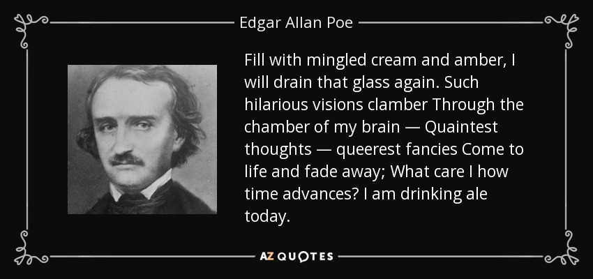 Fill with mingled cream and amber, I will drain that glass again. Such hilarious visions clamber Through the chamber of my brain — Quaintest thoughts — queerest fancies Come to life and fade away; What care I how time advances? I am drinking ale today. - Edgar Allan Poe