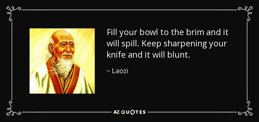 Fill your bowl to the brim and it will spill. Keep sharpening your knife and it will blunt. - Laozi