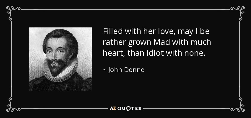 Filled with her love, may I be rather grown Mad with much heart, than idiot with none. - John Donne