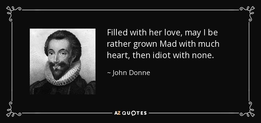 Filled with her love, may I be rather grown Mad with much heart, then idiot with none. - John Donne