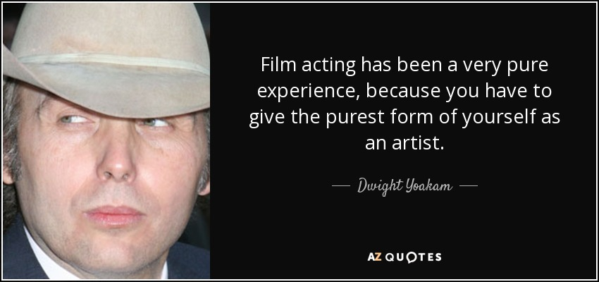 Film acting has been a very pure experience, because you have to give the purest form of yourself as an artist. - Dwight Yoakam