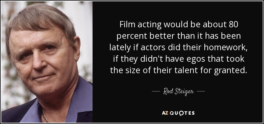 Film acting would be about 80 percent better than it has been lately if actors did their homework, if they didn't have egos that took the size of their talent for granted. - Rod Steiger