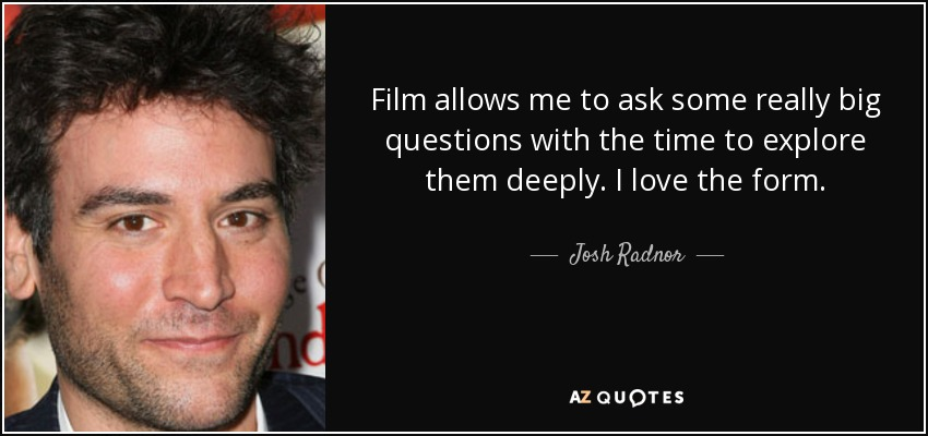 Film allows me to ask some really big questions with the time to explore them deeply. I love the form. - Josh Radnor