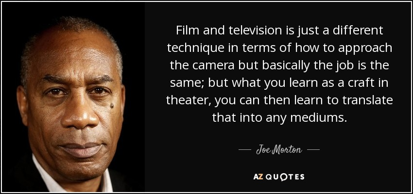 Film and television is just a different technique in terms of how to approach the camera but basically the job is the same; but what you learn as a craft in theater, you can then learn to translate that into any mediums. - Joe Morton
