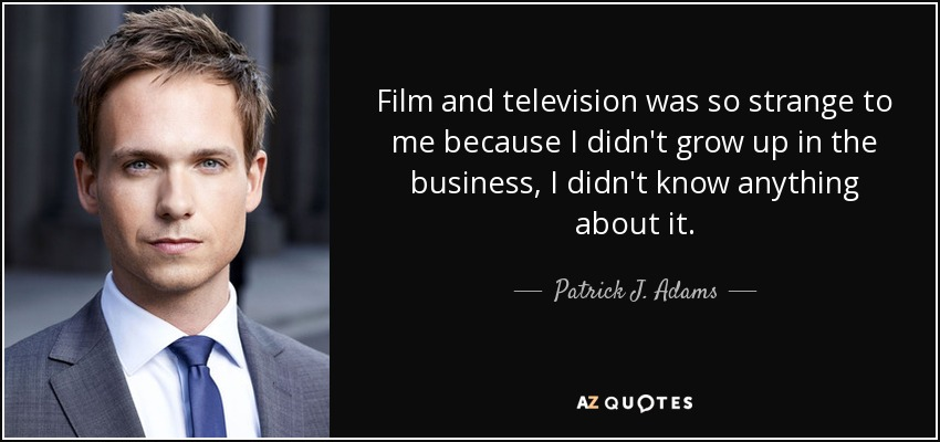 Film and television was so strange to me because I didn't grow up in the business, I didn't know anything about it. - Patrick J. Adams