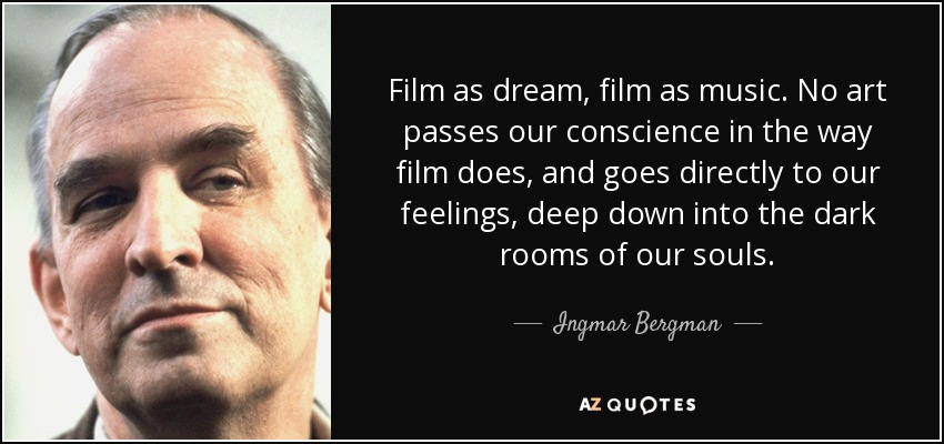 Film as dream, film as music. No art passes our conscience in the way film does, and goes directly to our feelings, deep down into the dark rooms of our souls. - Ingmar Bergman