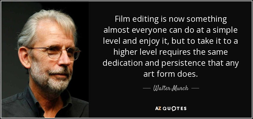 Film editing is now something almost everyone can do at a simple level and enjoy it, but to take it to a higher level requires the same dedication and persistence that any art form does. - Walter Murch
