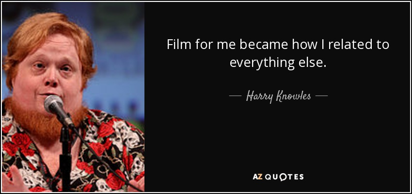 Film for me became how I related to everything else. - Harry Knowles