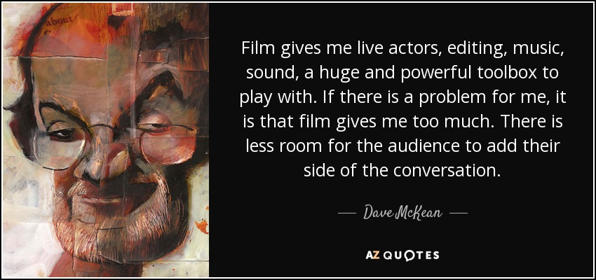 Film gives me live actors, editing, music, sound, a huge and powerful toolbox to play with. If there is a problem for me, it is that film gives me too much. There is less room for the audience to add their side of the conversation. - Dave McKean