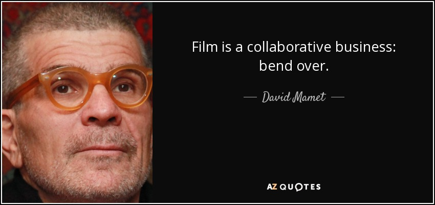 Film is a collaborative business: bend over. - David Mamet