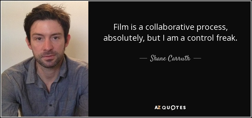 Film is a collaborative process, absolutely, but I am a control freak. - Shane Carruth