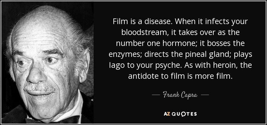 Film is a disease. When it infects your bloodstream, it takes over as the number one hormone; it bosses the enzymes; directs the pineal gland; plays Iago to your psyche. As with heroin, the antidote to film is more film. - Frank Capra
