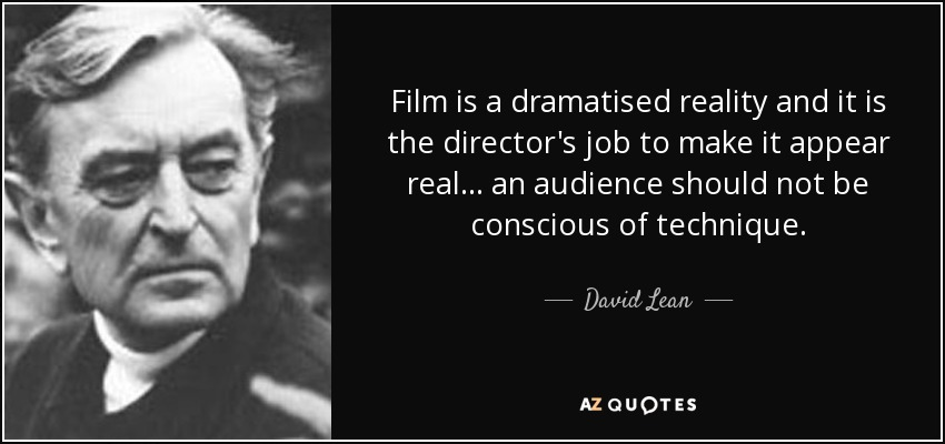 Film is a dramatised reality and it is the director's job to make it appear real... an audience should not be conscious of technique. - David Lean