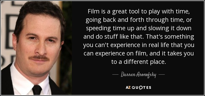 Film is a great tool to play with time, going back and forth through time, or speeding time up and slowing it down and do stuff like that. That's something you can't experience in real life that you can experience on film, and it takes you to a different place. - Darren Aronofsky