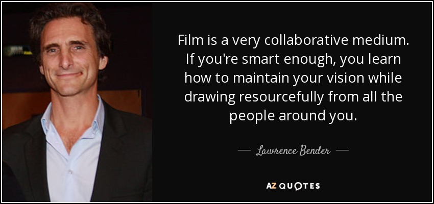 Film is a very collaborative medium. If you're smart enough, you learn how to maintain your vision while drawing resourcefully from all the people around you. - Lawrence Bender