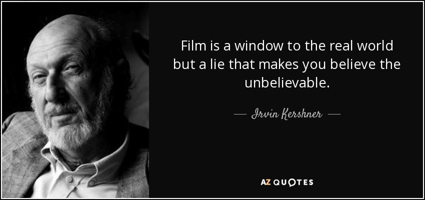 Film is a window to the real world but a lie that makes you believe the unbelievable. - Irvin Kershner