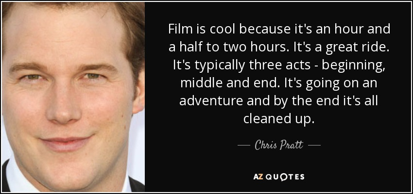 Film is cool because it's an hour and a half to two hours. It's a great ride. It's typically three acts - beginning, middle and end. It's going on an adventure and by the end it's all cleaned up. - Chris Pratt