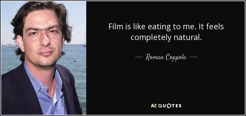 Film is like eating to me. It feels completely natural. - Roman Coppola