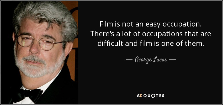 Film is not an easy occupation. There's a lot of occupations that are difficult and film is one of them. - George Lucas
