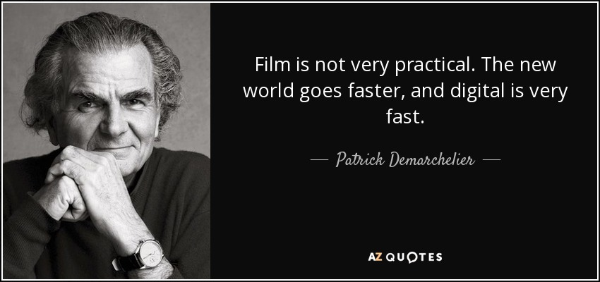 Film is not very practical. The new world goes faster, and digital is very fast. - Patrick Demarchelier