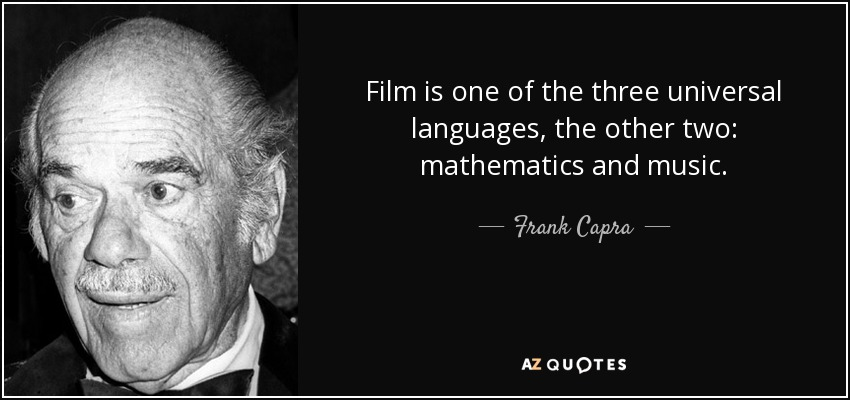 Film is one of the three universal languages, the other two: mathematics and music. - Frank Capra