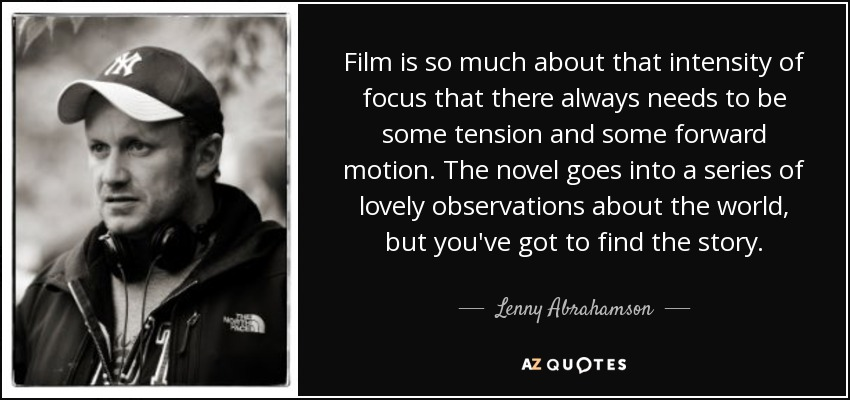 Film is so much about that intensity of focus that there always needs to be some tension and some forward motion. The novel goes into a series of lovely observations about the world, but you've got to find the story. - Lenny Abrahamson
