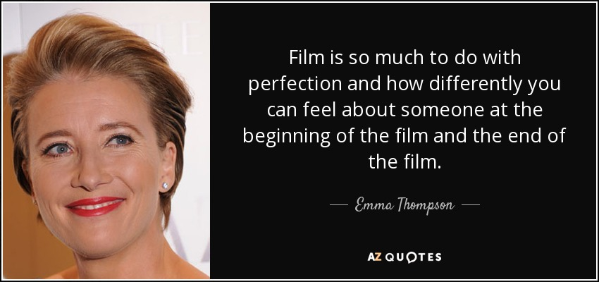 Film is so much to do with perfection and how differently you can feel about someone at the beginning of the film and the end of the film. - Emma Thompson