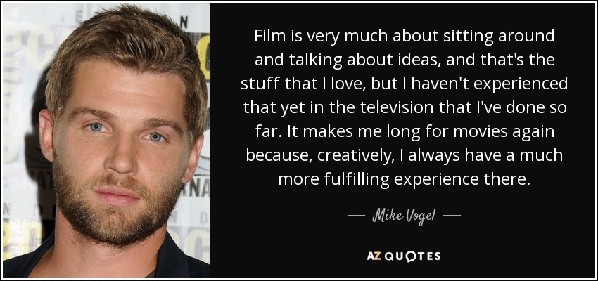 Film is very much about sitting around and talking about ideas, and that's the stuff that I love, but I haven't experienced that yet in the television that I've done so far. It makes me long for movies again because, creatively, I always have a much more fulfilling experience there. - Mike Vogel