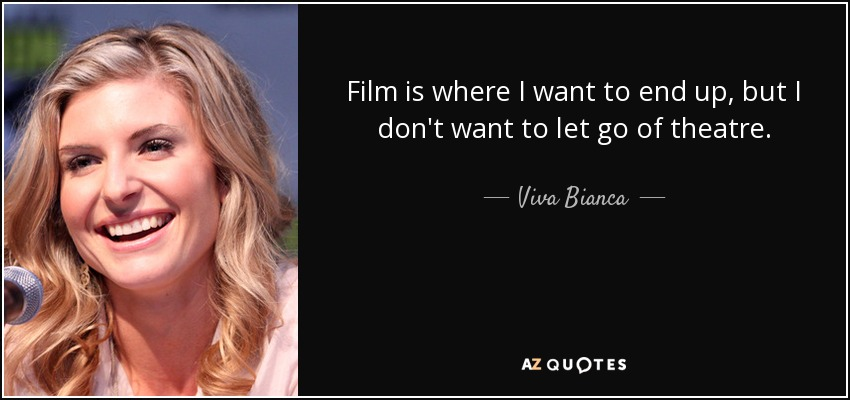 Film is where I want to end up, but I don't want to let go of theatre. - Viva Bianca