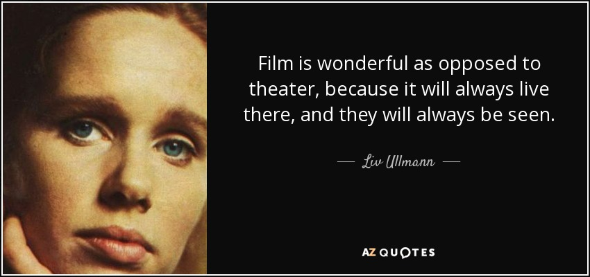 Film is wonderful as opposed to theater, because it will always live there, and they will always be seen. - Liv Ullmann