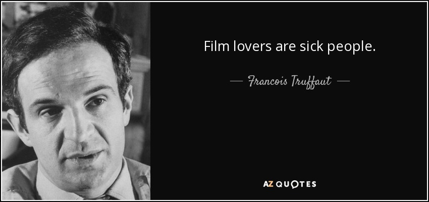 Film lovers are sick people. - Francois Truffaut