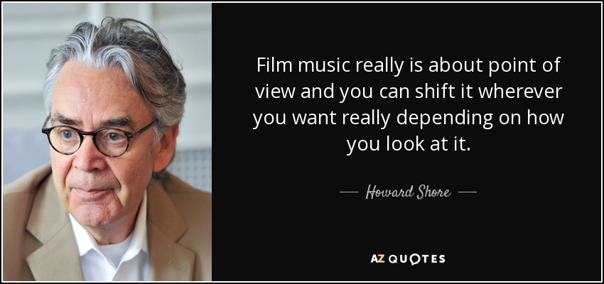 Film music really is about point of view and you can shift it wherever you want really depending on how you look at it. - Howard Shore