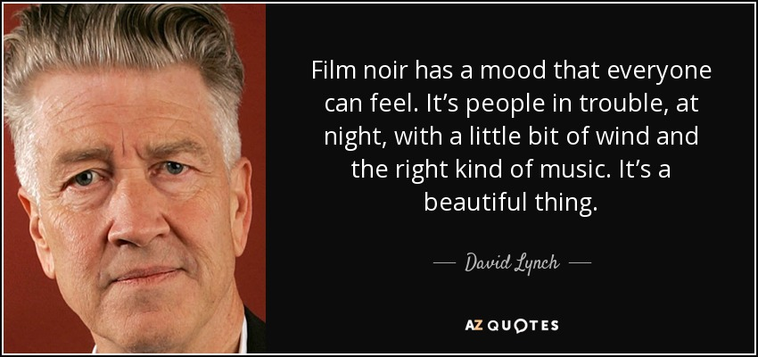 Film noir has a mood that everyone can feel. It's people in trouble, at night, with a little bit of wind and the right kind of music. It's a beautiful thing. - David Lynch