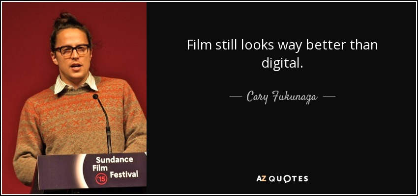Film still looks way better than digital. - Cary Fukunaga
