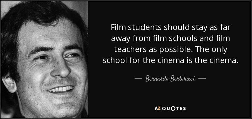 Film students should stay as far away from film schools and film teachers as possible. The only school for the cinema is the cinema. - Bernardo Bertolucci