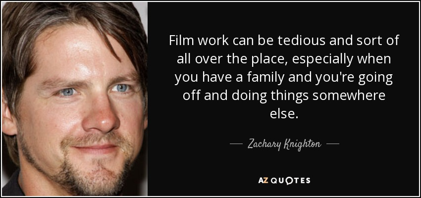Film work can be tedious and sort of all over the place, especially when you have a family and you're going off and doing things somewhere else. - Zachary Knighton