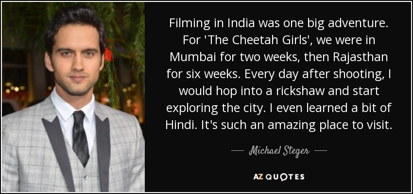 Filming in India was one big adventure. For 'The Cheetah Girls', we were in Mumbai for two weeks, then Rajasthan for six weeks. Every day after shooting, I would hop into a rickshaw and start exploring the city. I even learned a bit of Hindi. It's such an amazing place to visit. - Michael Steger