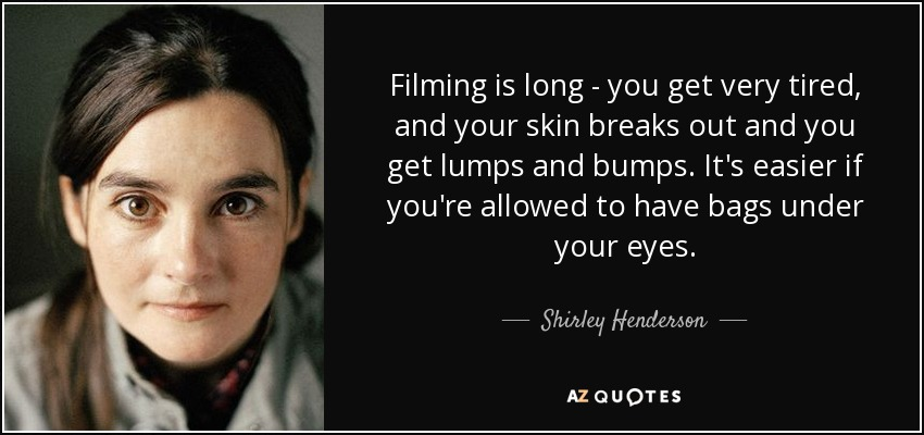 Filming is long - you get very tired, and your skin breaks out and you get lumps and bumps. It's easier if you're allowed to have bags under your eyes. - Shirley Henderson