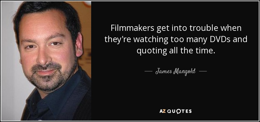Filmmakers get into trouble when they're watching too many DVDs and quoting all the time. - James Mangold