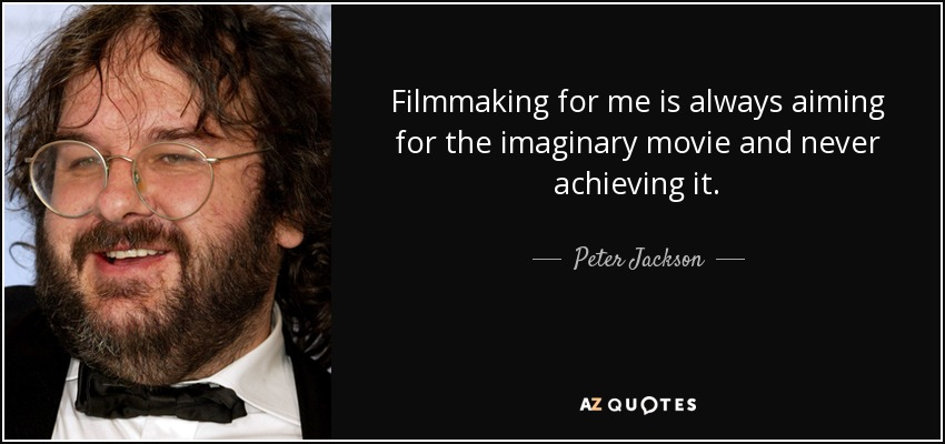 Filmmaking for me is always aiming for the imaginary movie and never achieving it. - Peter Jackson