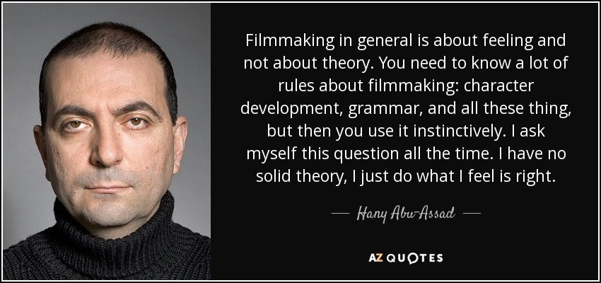 Filmmaking in general is about feeling and not about theory. You need to know a lot of rules about filmmaking: character development, grammar, and all these thing, but then you use it instinctively. I ask myself this question all the time. I have no solid theory, I just do what I feel is right. - Hany Abu-Assad