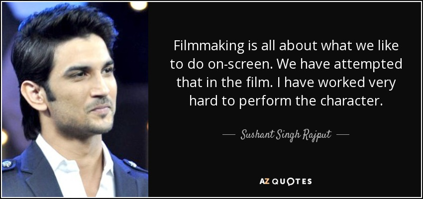 Filmmaking is all about what we like to do on-screen. We have attempted that in the film. I have worked very hard to perform the character. - Sushant Singh Rajput