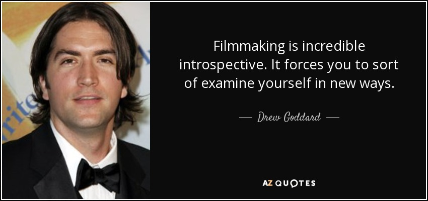 Filmmaking is incredible introspective. It forces you to sort of examine yourself in new ways. - Drew Goddard
