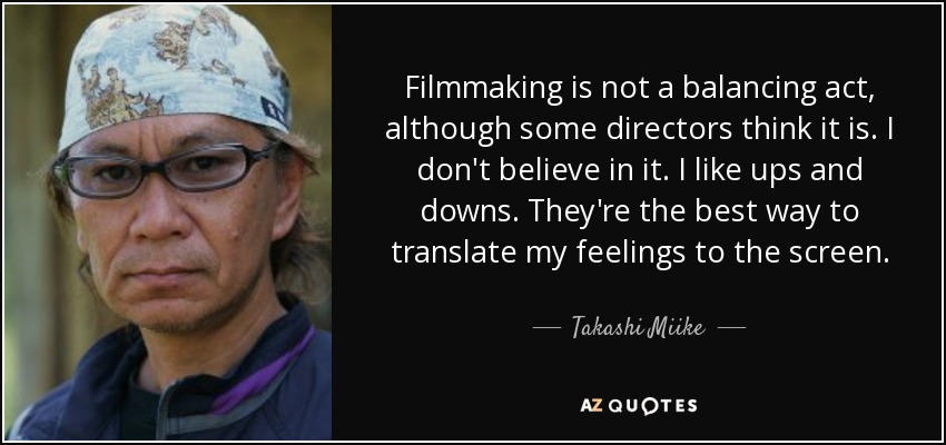 Filmmaking is not a balancing act, although some directors think it is. I don't believe in it. I like ups and downs. They're the best way to translate my feelings to the screen. - Takashi Miike